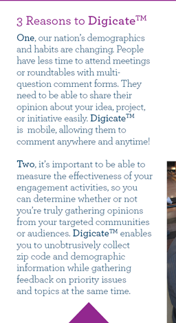 3 Reasons to Digicate. One, our nation's demographics and habits are changing. People have less time to attend meetings or roundtables with multi-question comment forms. They need to be able to share their opinion about your idea, project, or initiative easily. DigicateTM is  mobile, allowing them to comment anywhere and anytime! Two, it's important to be able to measure the effectiveness of your engagement activities, so you can determine whether or not you're truly gathering opinions from your targeted communities or audiences. DigicateTM enables you to unobtrusively collect zip code and demographic information while gathering feedback on priority issues and topics at the same time.