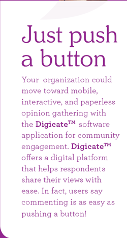 Just push a button. Your  organization could move toward mobile, interactive, and paperless opinion gathering with the Digicate software application for community engagement. Digicate offers a digital platform that helps respondents share their views with ease. In fact, users say, commenting is as easy as pushing a button!